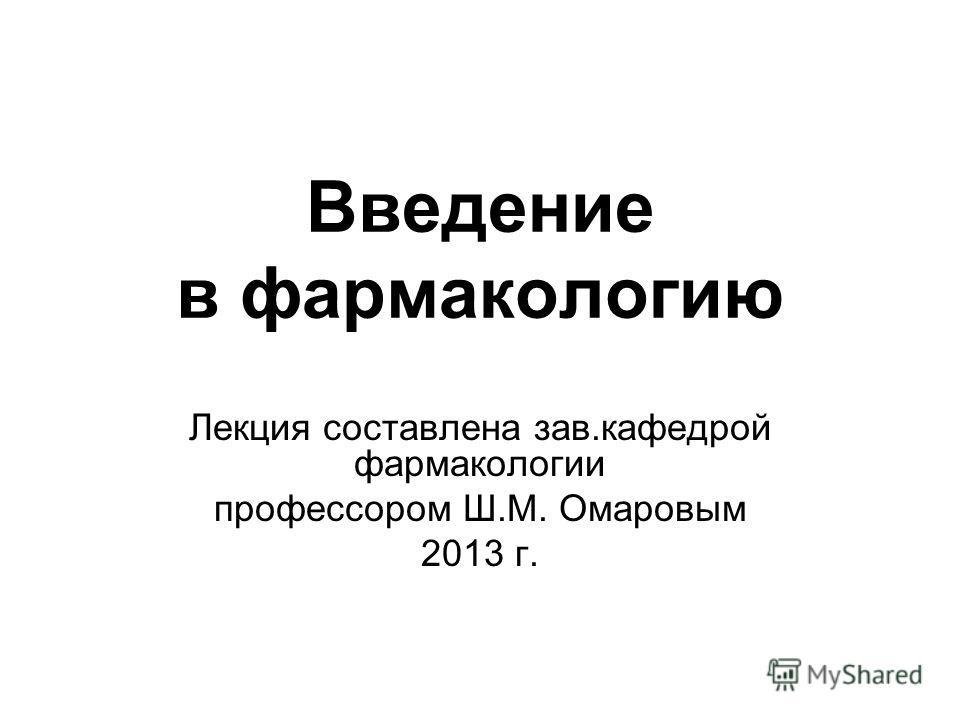 Введение в фармакологию Лекция составлена зав.кафедрой фармакологии профессором Ш.М. Омаровым 2013 г.