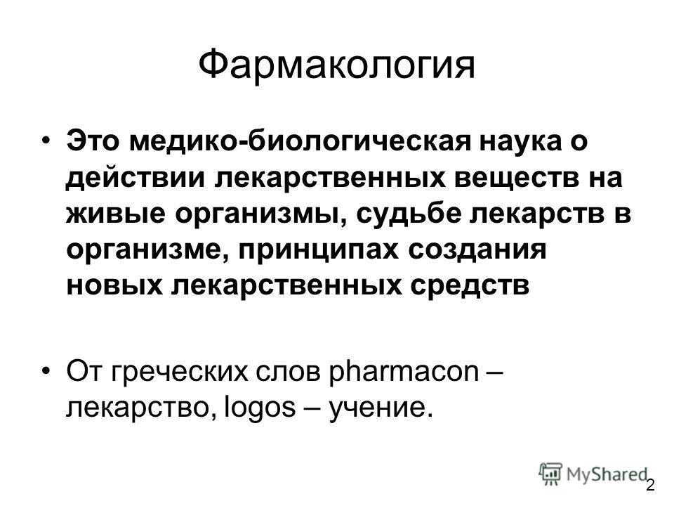 Фармакология Это медико-биологическая наука о действии лекарственных веществ на живые организмы, судьбе лекарств в организме, принципах создания новых лекарственных средств От греческих слов pharmacon – лекарство, logos – учение. 2