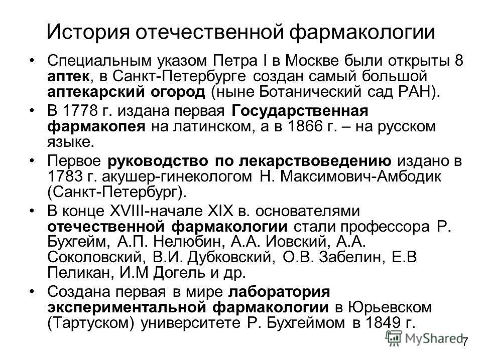 История отечественной фармакологии Специальным указом Петра I в Москве были открыты 8 аптек, в Санкт-Петербурге создан самый большой аптекарский огород (ныне Ботанический сад РАН). В 1778 г. издана первая Государственная фармакопея на латинском, а в
