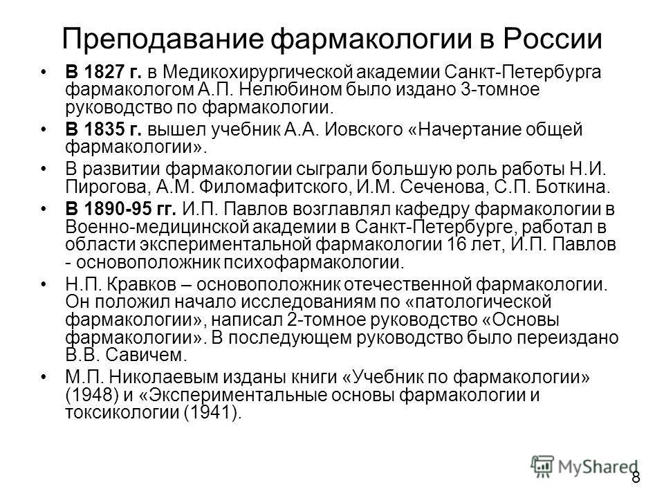 Преподавание фармакологии в России В 1827 г. в Медикохирургической академии Санкт-Петербурга фармакологом А.П. Нелюбином было издано 3-томное руководство по фармакологии. В 1835 г. вышел учебник А.А. Иовского «Начертание общей фармакологии». В развит
