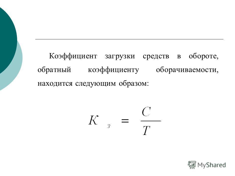 Коэффициент загрузки средств в обороте, обратный коэффициенту оборачиваемости, находится следующим образом: