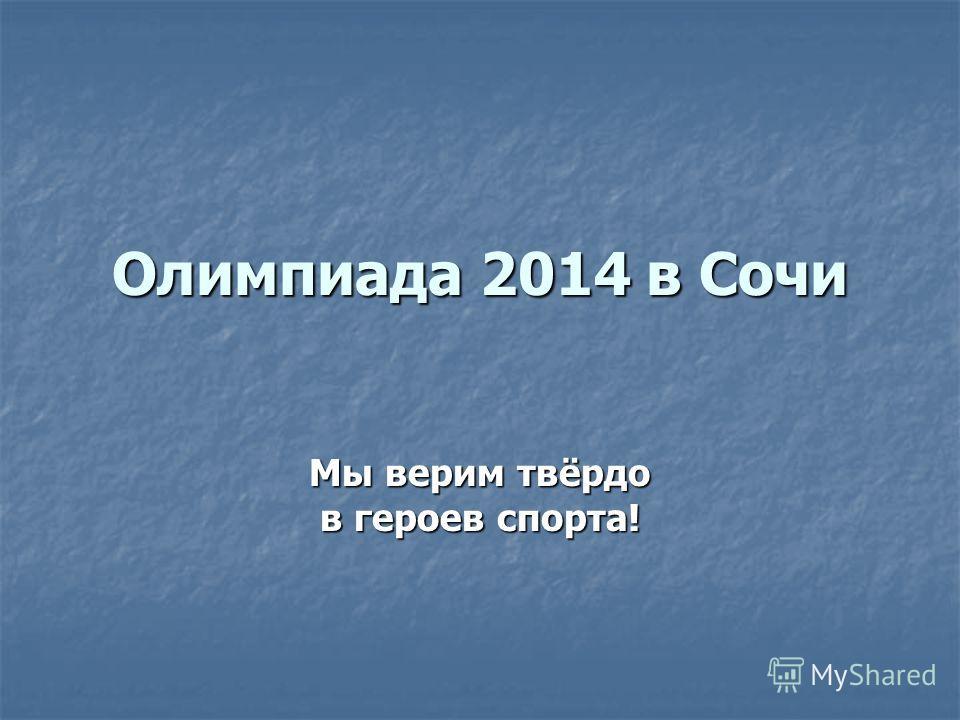 Олимпиада 2014 в Сочи Мы верим твёрдо в героев спорта!