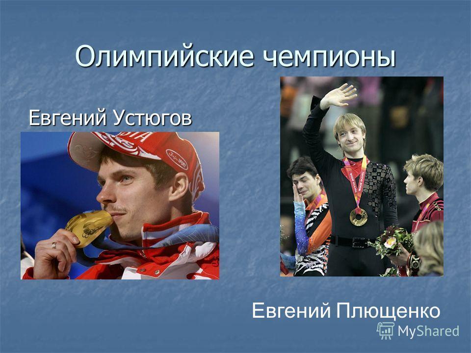 Олимпийские чемпионы Евгений Устюгов Евгений Плющенко
