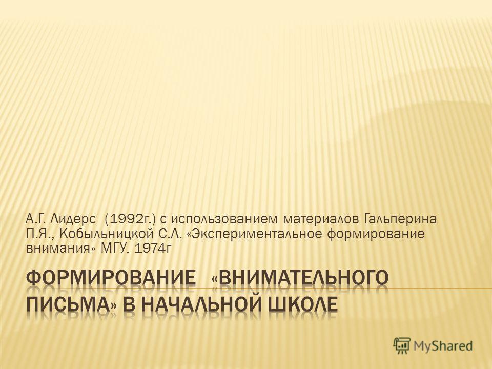 А.Г. Лидерс (1992г.) с использованием материалов Гальперина П.Я., Кобыльницкой С.Л. «Экспериментальное формирование внимания» МГУ, 1974г