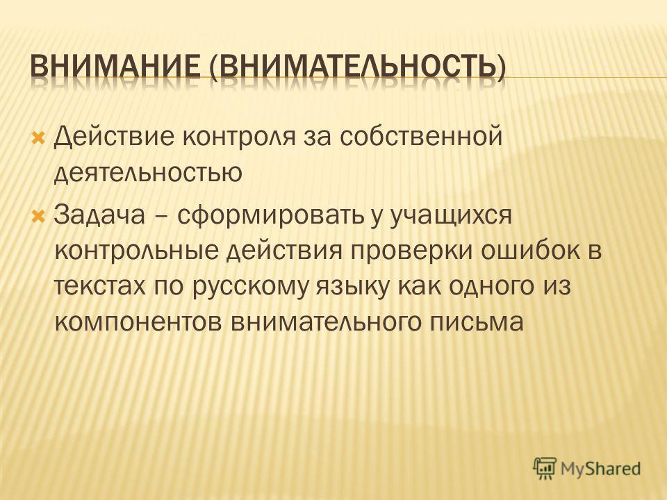 Действие контроля за собственной деятельностью Задача – сформировать у учащихся контрольные действия проверки ошибок в текстах по русскому языку как одного из компонентов внимательного письма