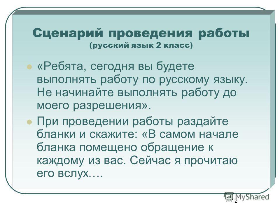 12 Сценарий проведения работы (русский язык 2 класс) «Ребята, сегодня вы будете выполнять работу по русскому языку. Не начинайте выполнять работу до моего разрешения». При проведении работы раздайте бланки и скажите: «В самом начале бланка помещено о