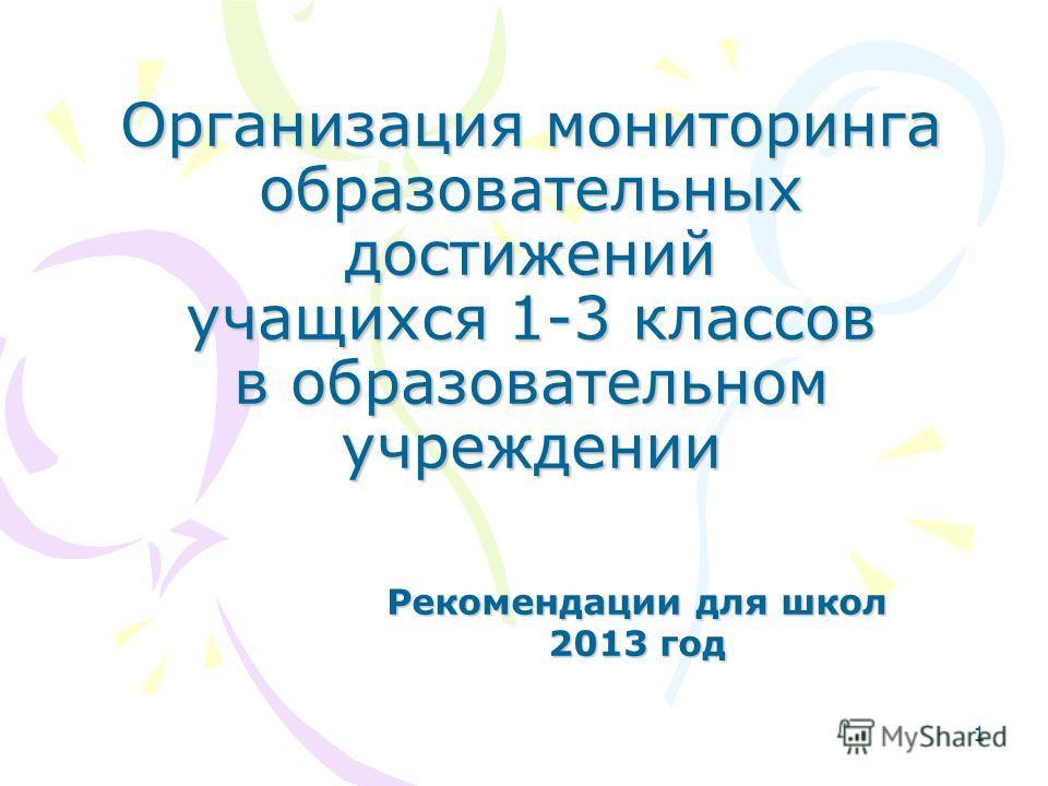 1 Организация мониторинга образовательных достижений учащихся 1-3 классов в образовательном учреждении Рекомендации для школ 2013 год