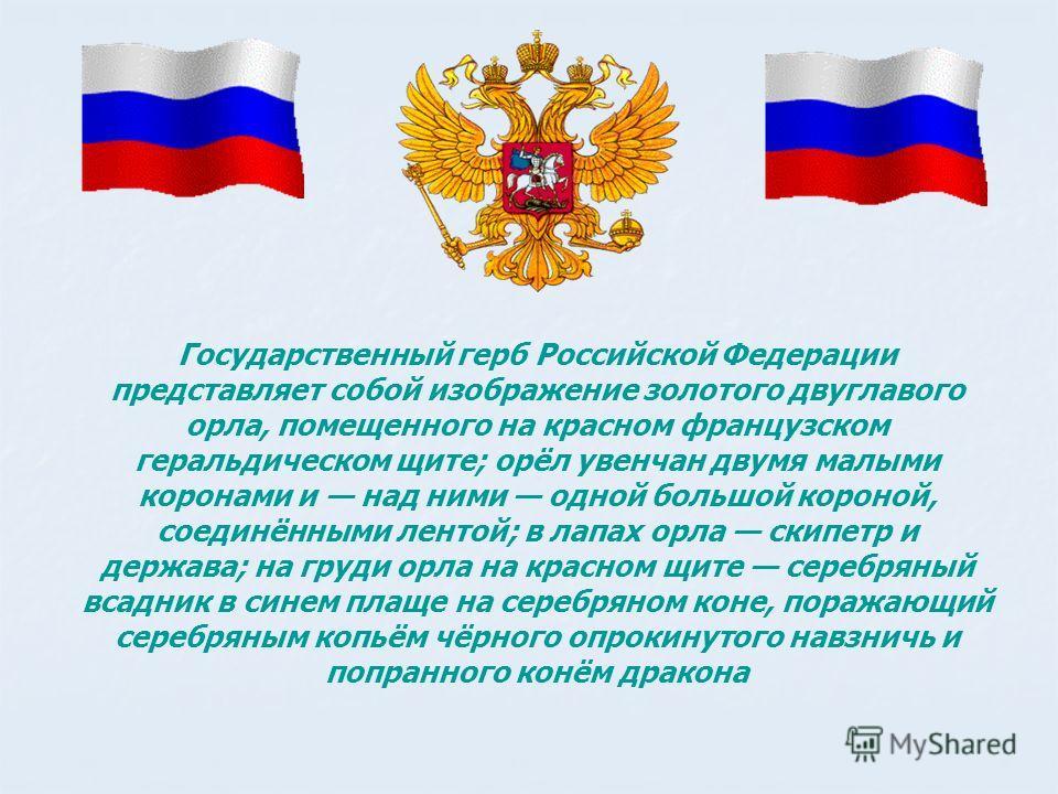 Государственный герб Российской Федерации представляет собой изображение золотого двуглавого орла, помещенного на красном французском геральдическом щите; орёл увенчан двумя малыми коронами и над ними одной большой короной, соединёнными лентой; в лап