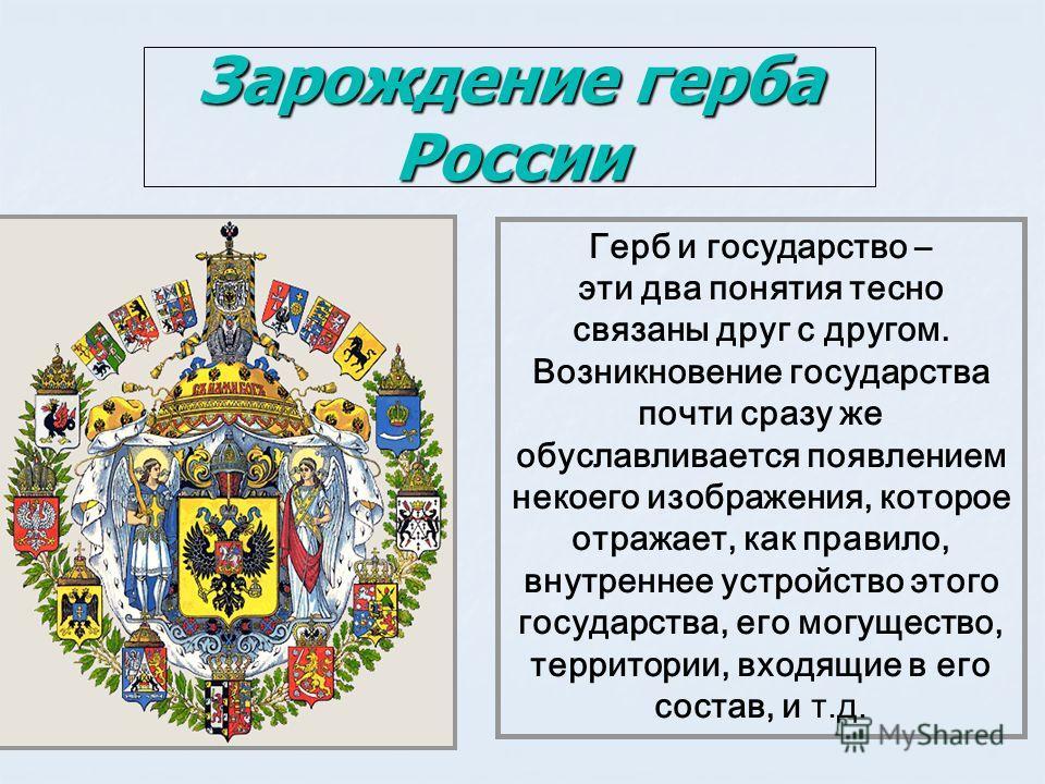 Зарождение герба России Герб и государство – эти два понятия тесно связаны друг с другом. Возникновение государства почти сразу же обуславливается появлением некоего изображения, которое отражает, как правило, внутреннее устройство этого государства,