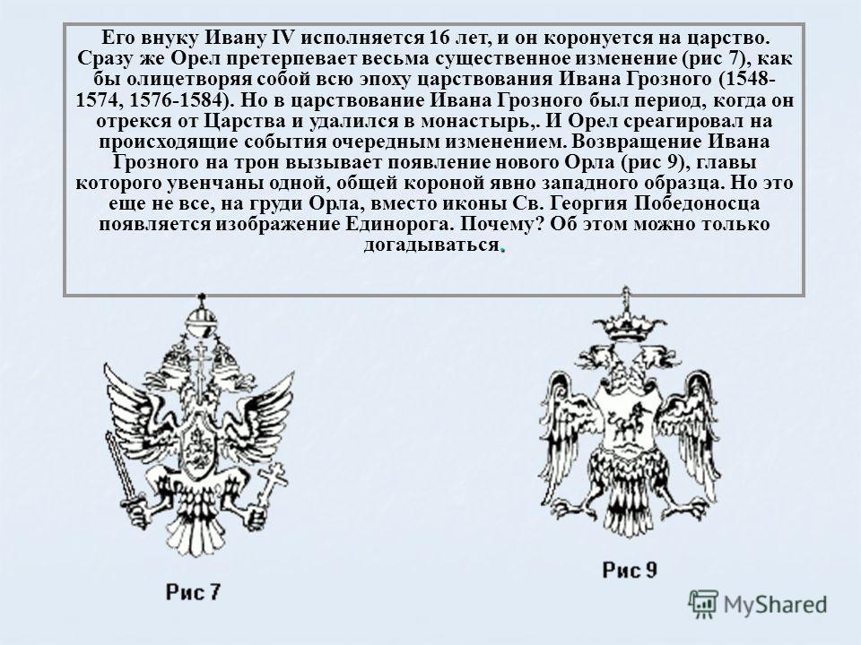 . Его внуку Ивану IV исполняется 16 лет, и он коронуется на царство. Сразу же Орел претерпевает весьма существенное изменение (рис 7), как бы олицетворяя собой всю эпоху царствования Ивана Грозного (1548- 1574, 1576-1584). Но в царствование Ивана Гро