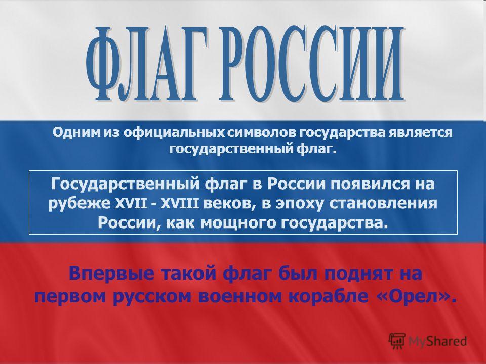 Государственный флаг в России появился на рубеже XVII - XVIII веков, в эпоху становления России, как мощного государства. Одним из официальных символов государства является государственный флаг. Впервые такой флаг был поднят на первом русском военном