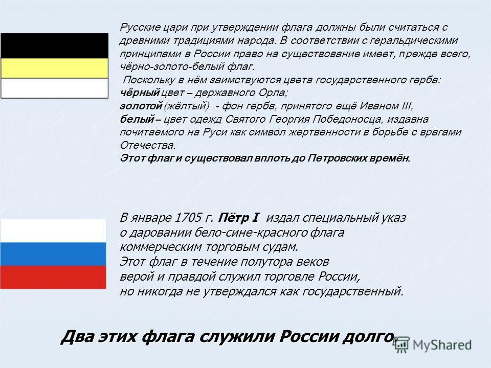 Русские цари при утверждении флага должны были считаться с древними традициями народа. В соответствии с геральдическими принципами в России право на существование имеет, п режде всего, чёрно-золото-белый флаг. Поскольку в нём заимствуются цвета госуд