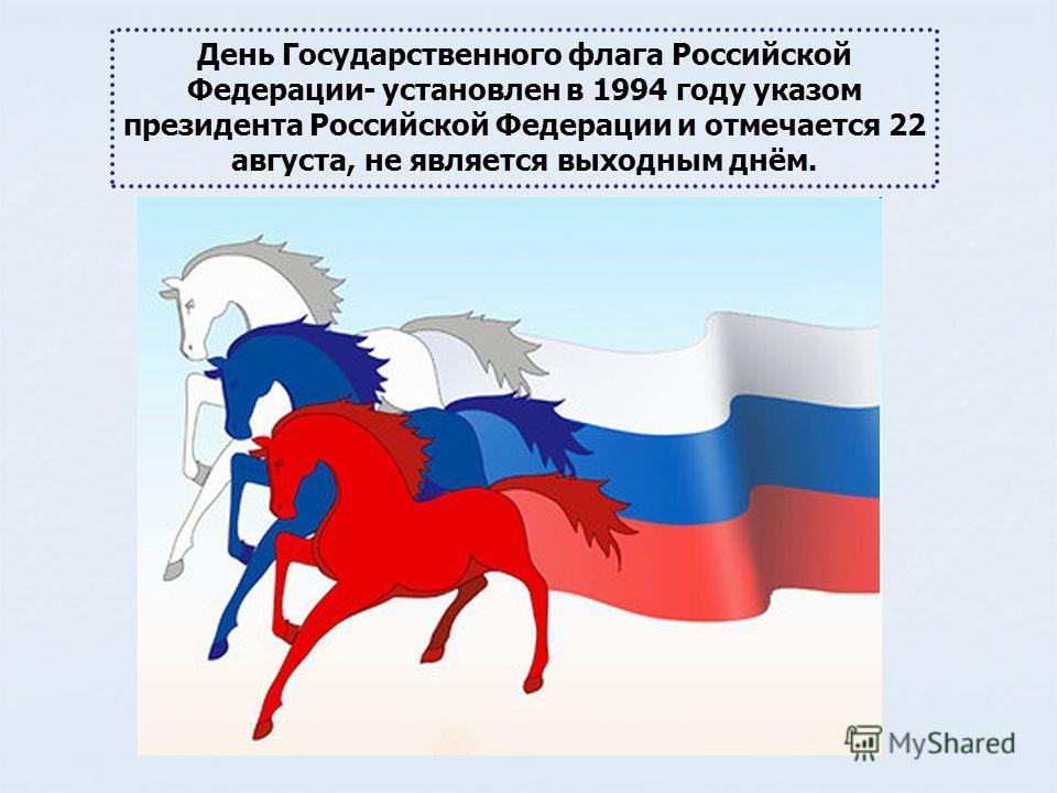 День Государственного флага Российской Федерации- установлен в 1994 году указом президента Российской Федерации и отмечается 22 августа, не является выходным днём.