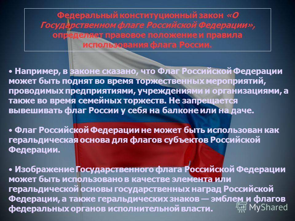 Например, в законе сказано, что Флаг Российской Федерации может быть поднят во время торжественных мероприятий, проводимых предприятиями, учреждениями и организациями, а также во время семейных торжеств. Не запрещается вывешивать флаг России у себя н