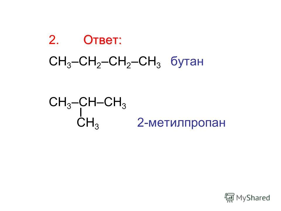 Ответ: 2. Ответ: СН 3 –СН 2 –СН 2 –СН 3 бутан СН 3 –СН–СН 3 СН 3 2-метилпропан