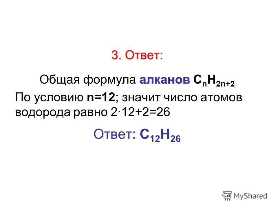 3. Ответ: алканов Общая формула алканов С n H 2n+2 По условию n=12; значит число атомов водорода равно 212+2=26 Ответ: С 12 Н 26