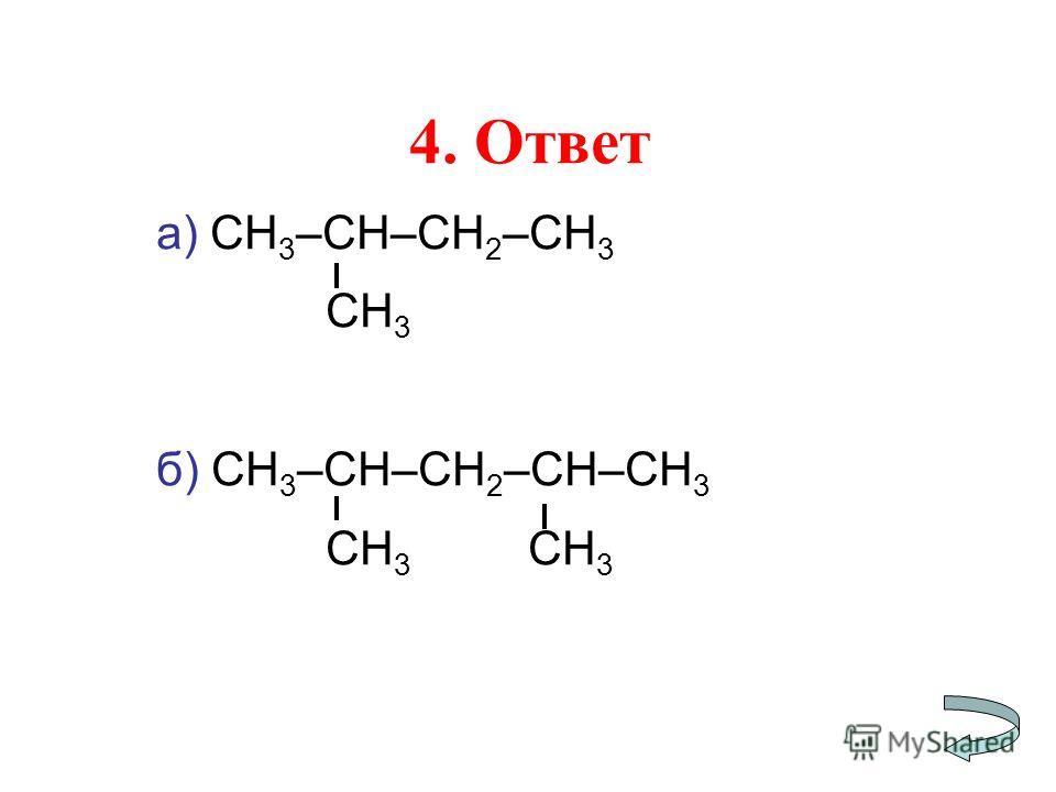 4. Ответ а) СН 3 –СН–СН 2 –СН 3 СН 3 б) СН 3 –СН–СН 2 –СН–СН 3 СН 3 СН 3