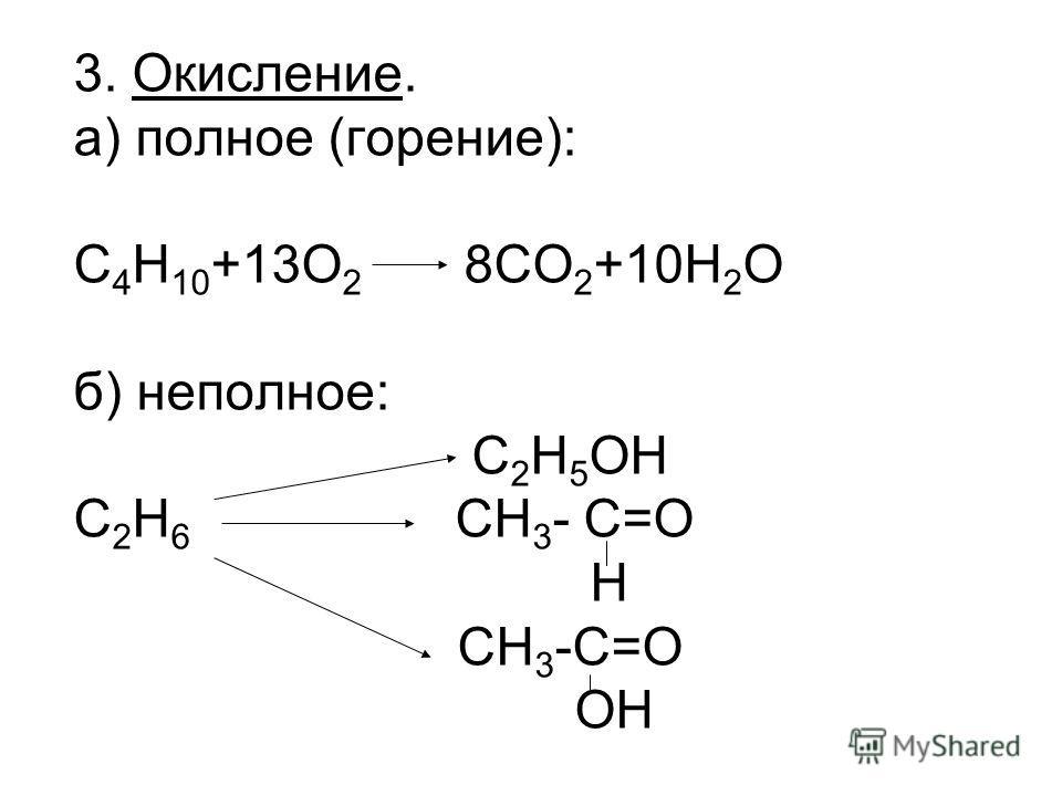 3. Окисление. а) полное (горение): C 4 H 10 +13O 2 8CO 2 +10H 2 O б) неполное: C 2 H 5 OH C 2 H 6 CH 3 - C=О Н CH 3 -C=О ОН