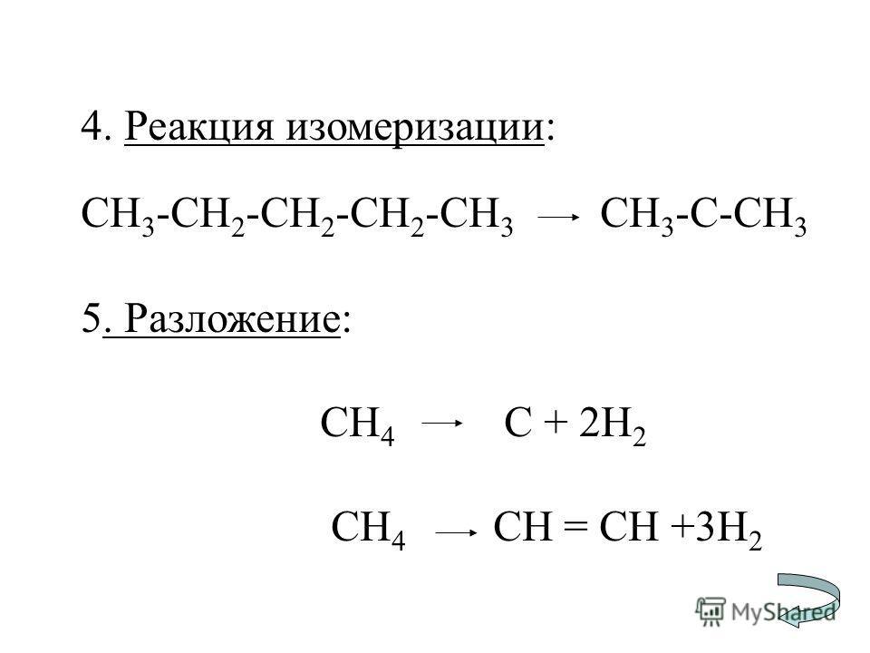 4. Реакция изомеризации: CH 3 -CH 2 -CH 2 -CH 2 -CH 3 CH 3 -C-CH 3 5. Разложение: СН 4 С + 2Н 2 СН 4 СН = СН +3Н 2