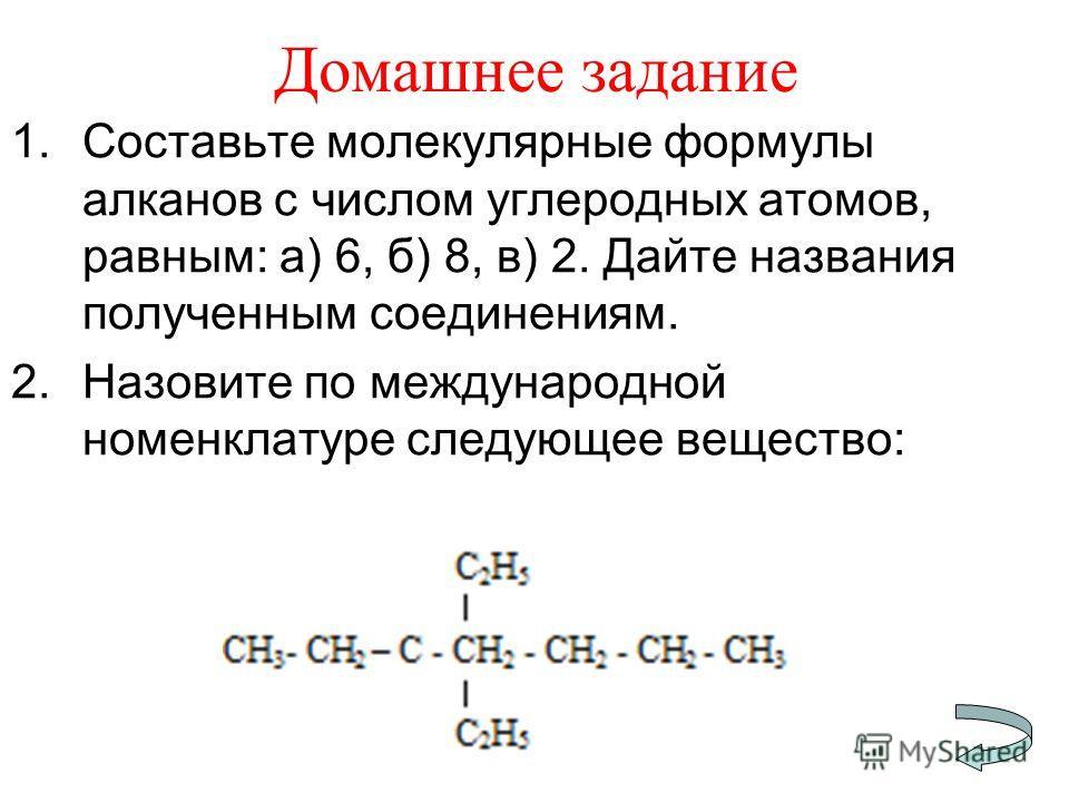 Домашнее задание 1.Составьте молекулярные формулы алканов с числом углеродных атомов, равным: а) 6, б) 8, в) 2. Дайте названия полученным соединениям. 2.Назовите по международной номенклатуре следующее вещество: