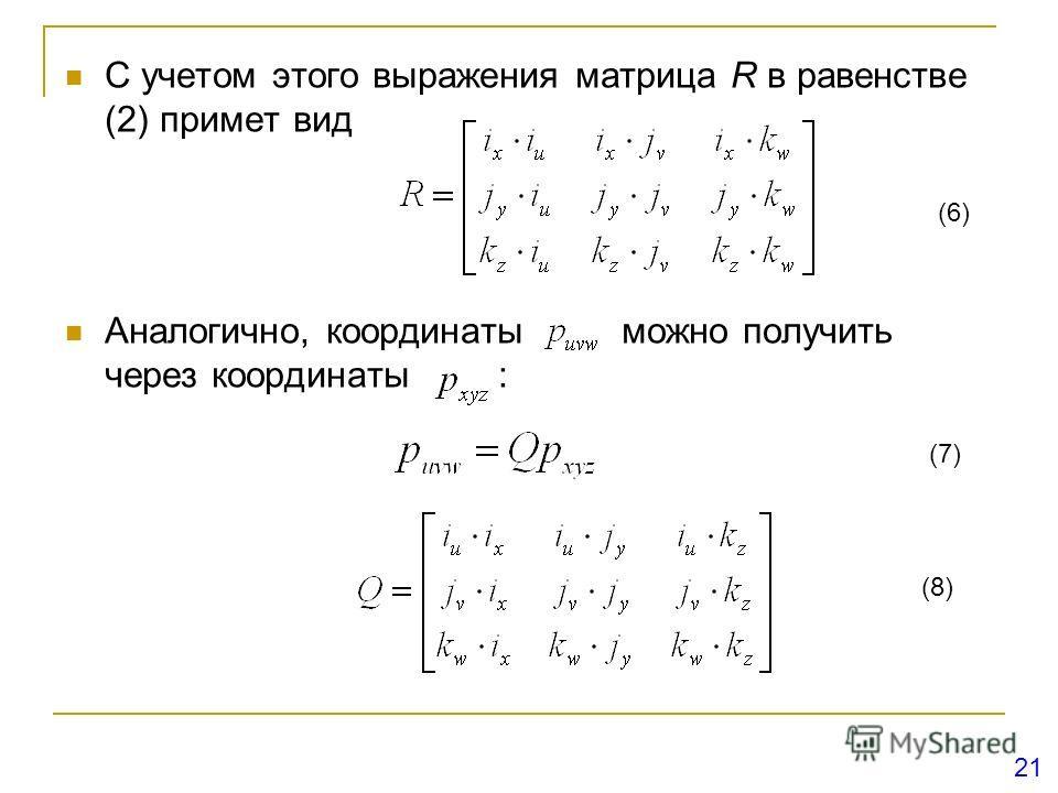 С учетом этого выражения матрица R в равенстве (2) примет вид Аналогично, координаты можно получить через координаты : (6) (7) (8) 21