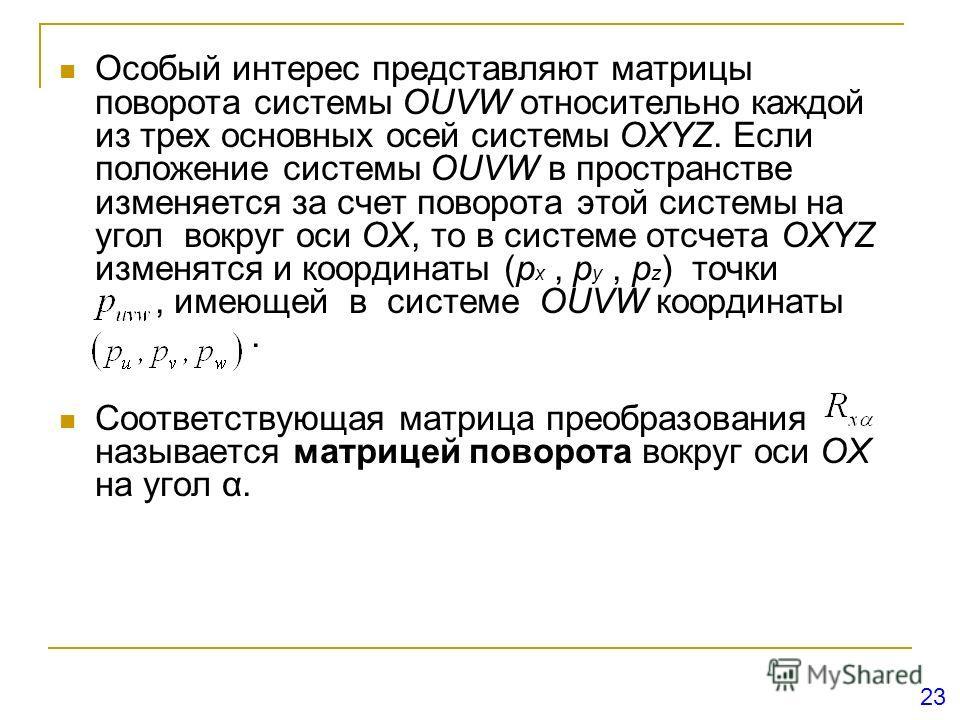 Особый интерес представляют матрицы поворота системы OUVW относительно каждой из трех основных осей системы OXYZ. Если положение системы OUVW в пространстве изменяется за счет поворота этой системы на угол вокруг оси ОХ, то в системе отсчета OXYZ изм
