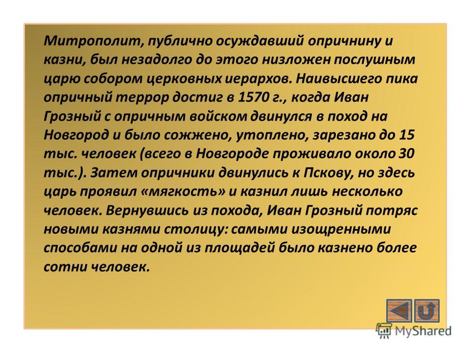 Митрополит, публично осуждавший опричнину и казни, был незадолго до этого низложен послушным царю собором церковных иерархов. Наивысшего пика опричный террор достиг в 1570 г., когда Иван Грозный с опричным войском двинулся в поход на Новгород и было
