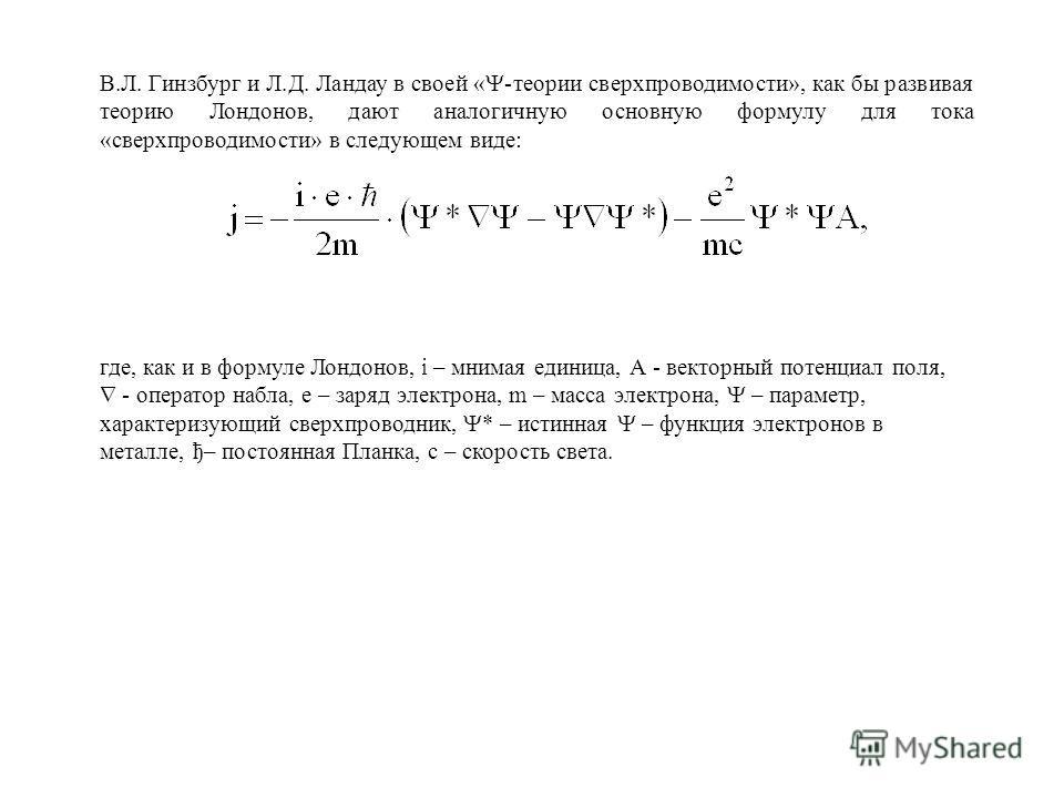 В.Л. Гинзбург и Л.Д. Ландау в своей « -теории сверхпроводимости», как бы развивая теорию Лондонов, дают аналогичную основную формулу для тока «сверхпроводимости» в следующем виде: где, как и в формуле Лондонов, i – мнимая единица, А - векторный потен