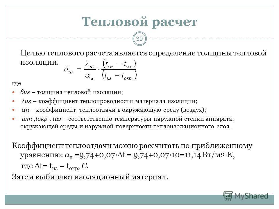 39 Тепловой расчет Целью теплового расчета является определение толщины тепловой изоляции. где δиз – толщина тепловой изоляции; λиз – коэффициент теплопроводности материала изоляции; αн – коэффициент теплоотдачи в окружающую среду (воздух); tст,tокр,