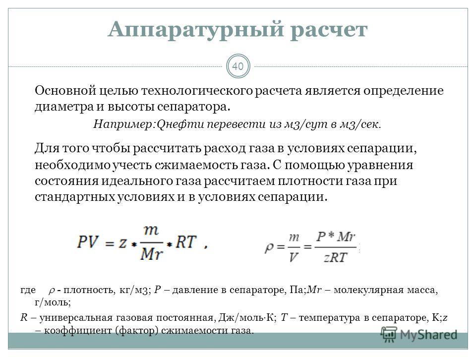 40 Аппаратурный расчет Основной целью технологического расчета является определение диаметра и высоты сепаратора. Например:Qнефти перевести из м3/сут в м3/сек. Для того чтобы рассчитать расход газа в условиях сепарации, необходимо учесть сжимаемость