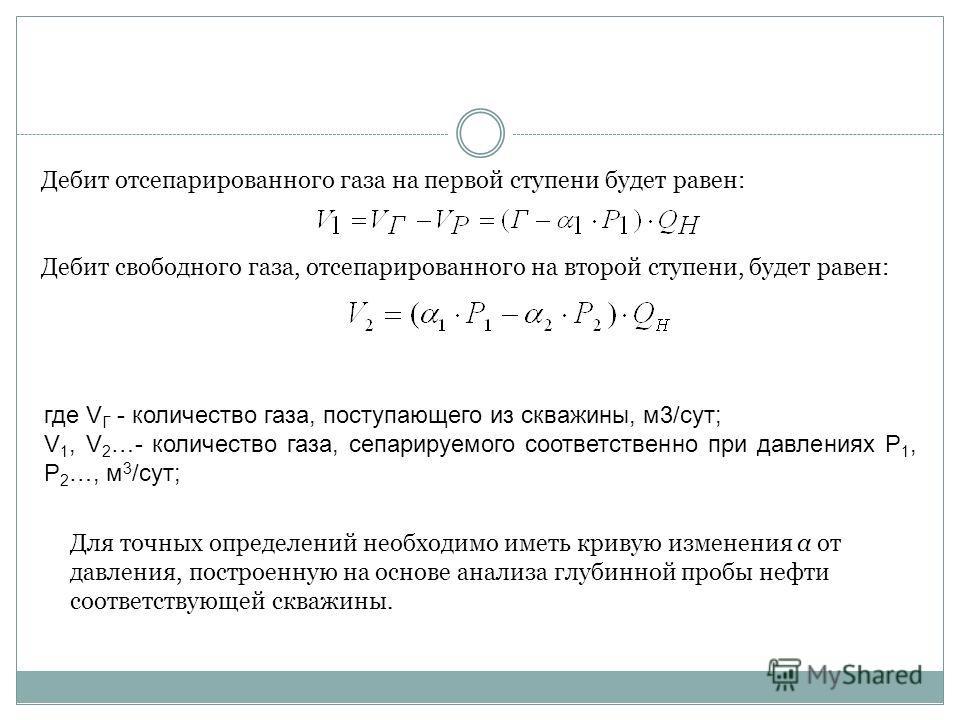 Дебит отсепарированного газа на первой ступени будет равен: Дебит свободного газа, отсепарированного на второй ступени, будет равен: Для точных определений необходимо иметь кривую изменения α от давления, построенную на основе анализа глубинной пробы