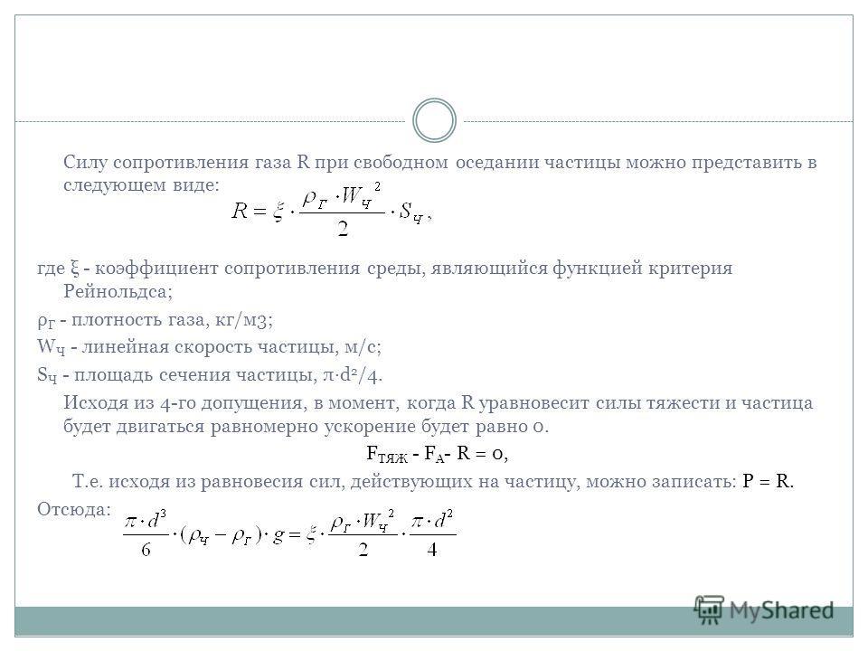 Силу сопротивления газа R при свободном оседании частицы можно представить в следующем виде: где ξ - коэффициент сопротивления среды, являющийся функцией критерия Рейнольдса; ρ Г - плотность газа, кг/м3; W Ч - линейная скорость частицы, м/с; S Ч - пл