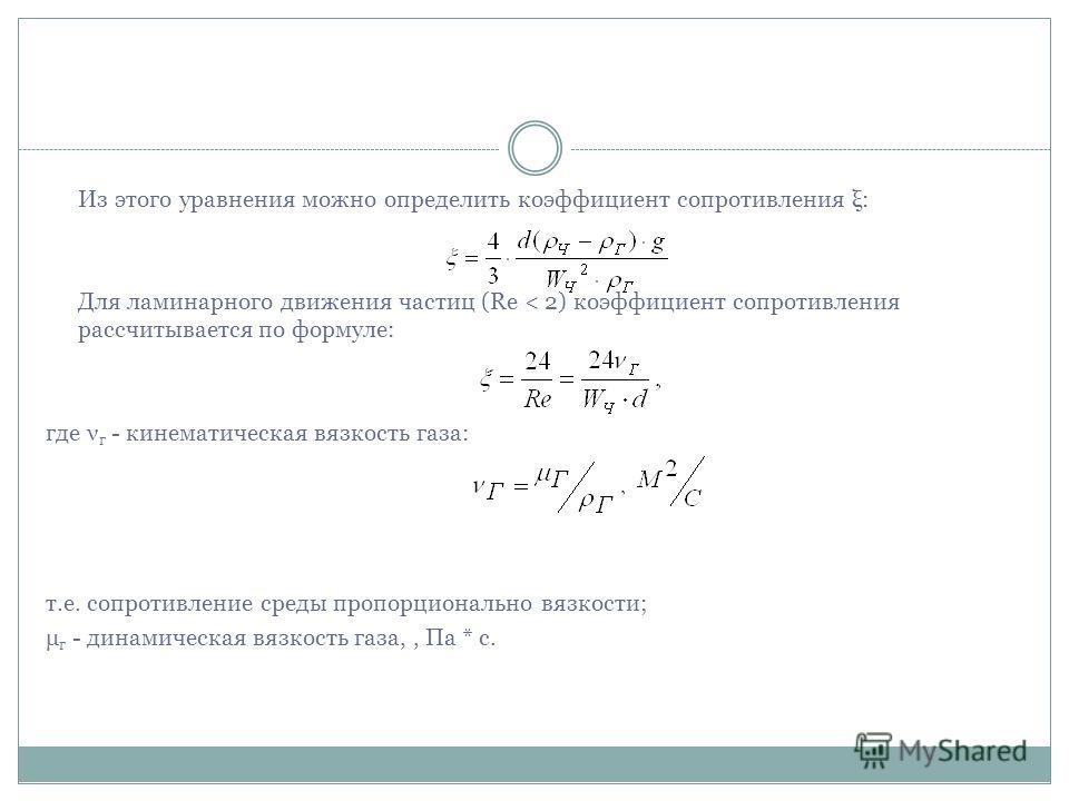 Из этого уравнения можно определить коэффициент сопротивления ξ: Для ламинарного движения частиц (Rе < 2) коэффициент сопротивления рассчитывается по формуле: где ν г - кинематическая вязкость газа: т.е. сопротивление среды пропорционально вязкости;
