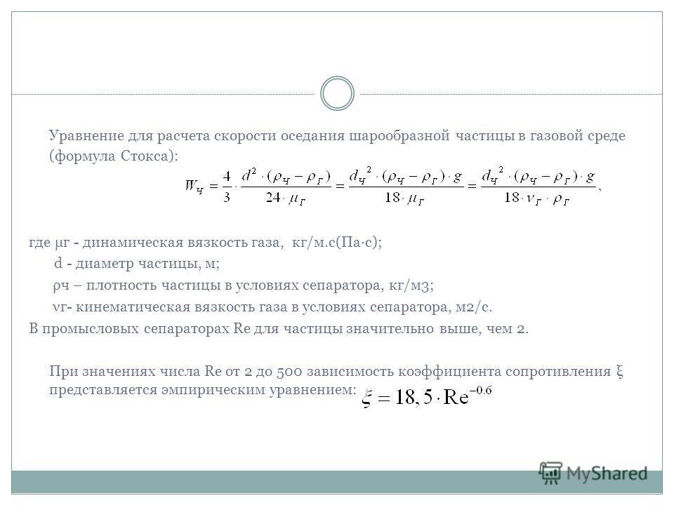 Уравнение для расчета скорости оседания шарообразной частицы в газовой среде (формула Стокса): где μг - динамическая вязкость газа, кг/м.с(Па·с); d - диаметр частицы, м; ρч – плотность частицы в условиях сепаратора, кг/м3; νг- кинематическая вязкость