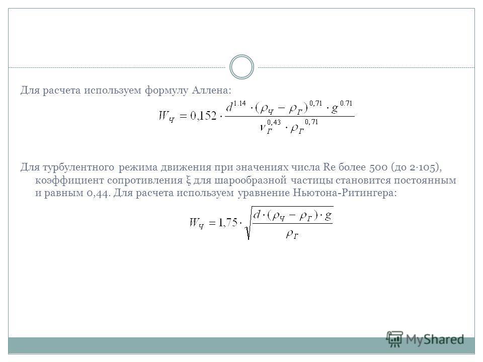 Для расчета используем формулу Аллена: Для турбулентного режима движения при значениях числа Rе более 500 (до 2·105), коэффициент сопротивления ξ для шарообразной частицы становится постоянным и равным 0,44. Для расчета используем уравнение Ньютона-Р