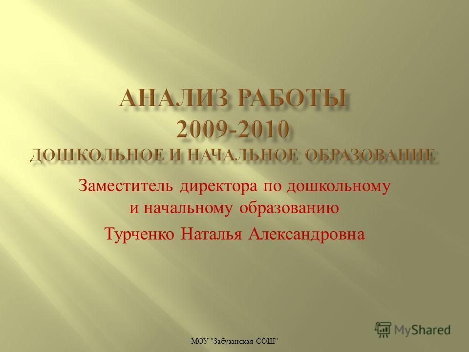 Заместитель директора по дошкольному и начальному образованию Турченко Наталья Александровна МОУ  Забузанская СОШ