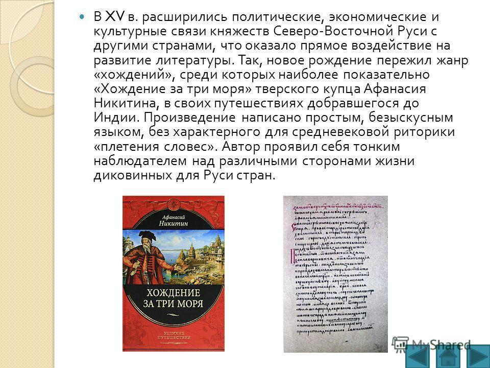 В XV в. расширились политические, экономические и культурные связи княжеств Северо - Восточной Руси с другими странами, что оказало прямое воздействие на развитие литературы. Так, новое рождение пережил жанр « хождений », среди которых наиболее показ