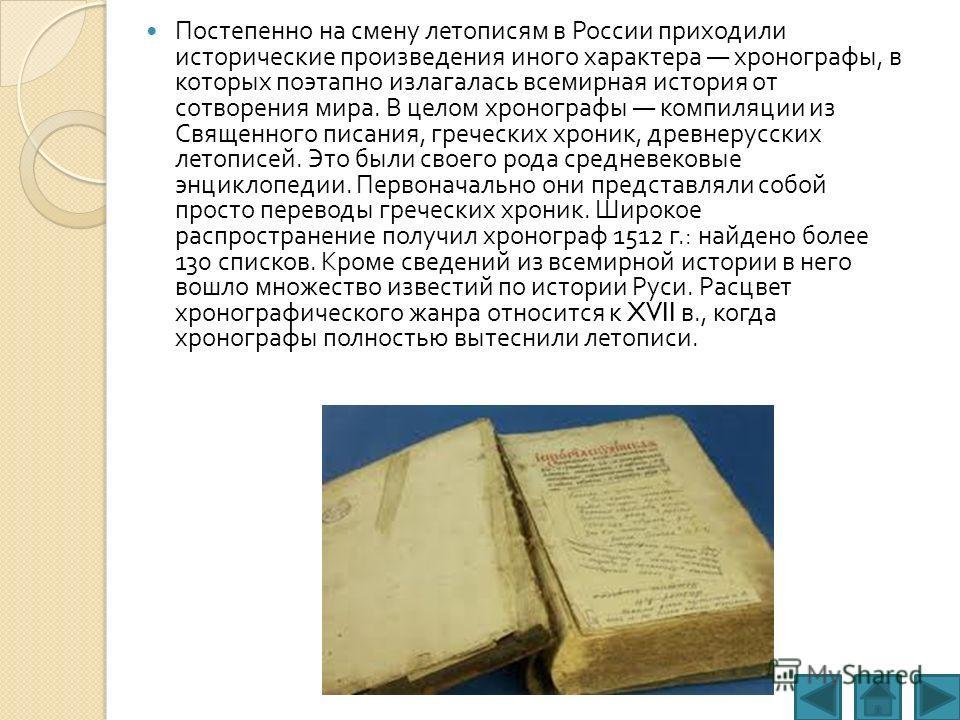 Постепенно на смену летописям в России приходили исторические произведения иного характера хронографы, в которых поэтапно излагалась всемирная история от сотворения мира. В целом хронографы компиляции из Священного писания, греческих хроник, древнеру