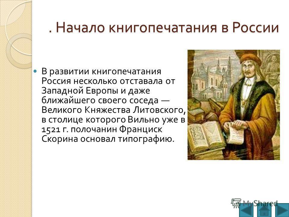 . Начало книгопечатания в России В развитии книгопечатания Россия несколько отставала от Западной Европы и даже ближайшего своего соседа Великого Княжества Литовского, в столице которого Вильно уже в 1521 г. полочанин Франциск Скорина основал типогра