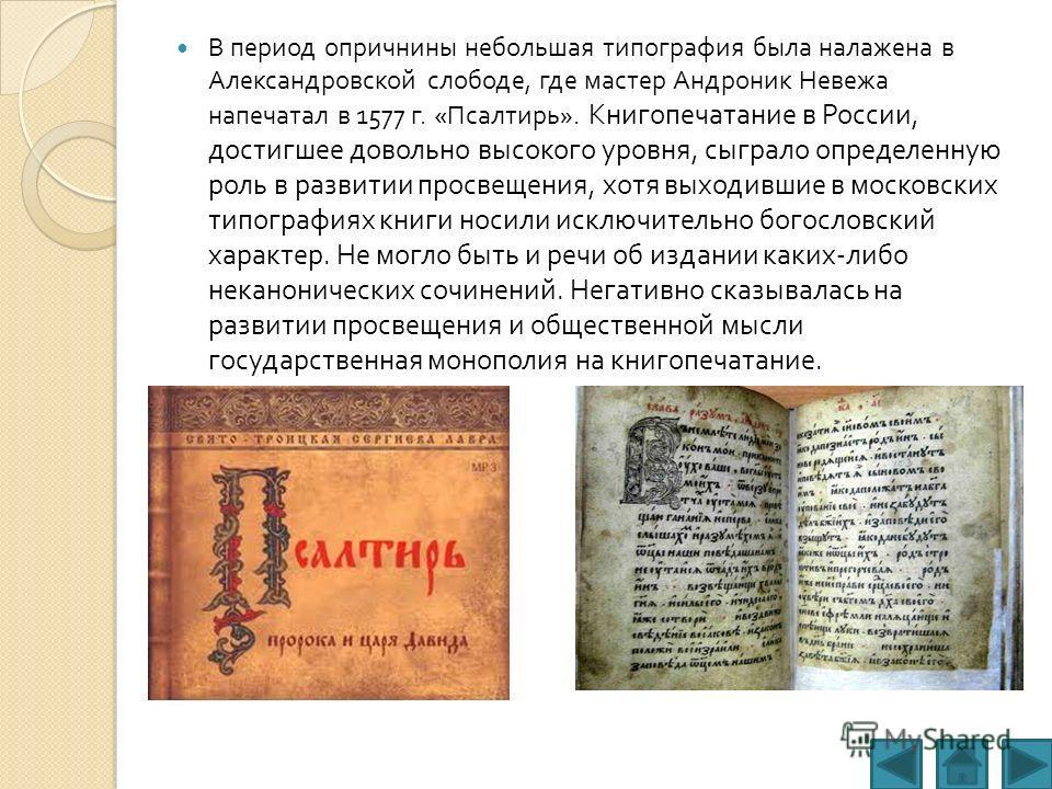 В период опричнины небольшая типография была налажена в Александровской слободе, где мастер Андроник Невежа напечатал в 1577 г. « Псалтирь ». Книгопечатание в России, достигшее довольно высокого уровня, сыграло определенную роль в развитии просвещени