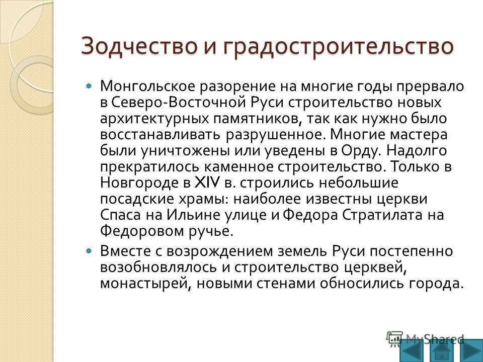 Зодчество и градостроительство Монгольское разорение на многие годы прервало в Северо - Восточной Руси строительство новых архитектурных памятников, так как нужно было восстанавливать разрушенное. Многие мастера были уничтожены или уведены в Орду. На