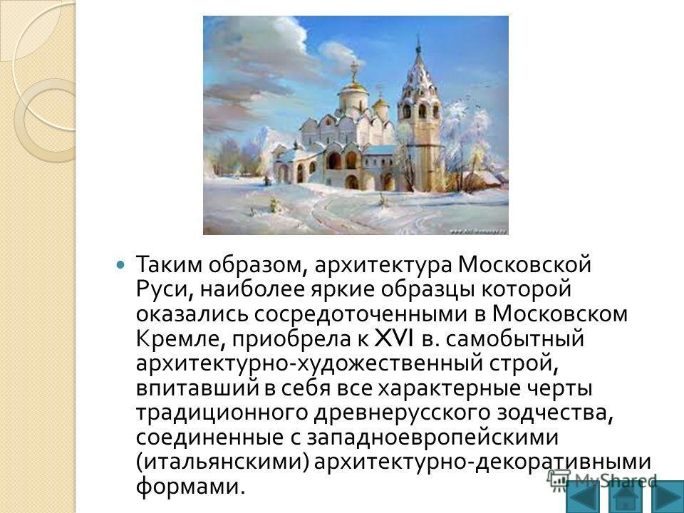 Таким образом, архитектура Московской Руси, наиболее яркие образцы которой оказались сосредоточенными в Московском Кремле, приобрела к XVI в. самобытный архитектурно - художественный строй, впитавший в себя все характерные черты традиционного древнер