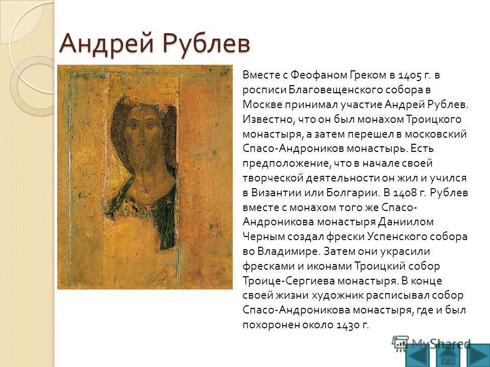 Андрей Рублев Вместе с Феофаном Греком в 1405 г. в росписи Благовещенского собора в Москве принимал участие Андрей Рублев. Известно, что он был монахом Троицкого монастыря, а затем перешел в московский Спасо - Андроников монастырь. Есть предположение