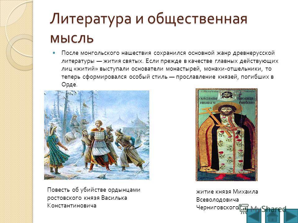 Литература и общественная мысль После монгольского нашествия сохранился основной жанр древнерусской литературы жития святых. Если прежде в качестве главных действующих лиц « житий » выступали основатели монастырей, монахи - отшельники, то теперь сфор