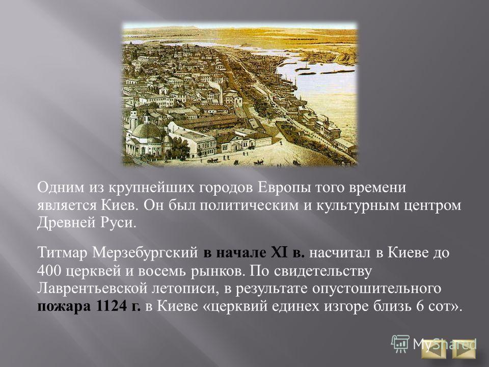 Одним из крупнейших городов Европы того времени является Киев. Он был политическим и культурным центром Древней Руси. Титмар Мерзебургский в начале XI в. насчитал в Киеве до 400 церквей и восемь рынков. По свидетельству Лаврентьевской летописи, в рез