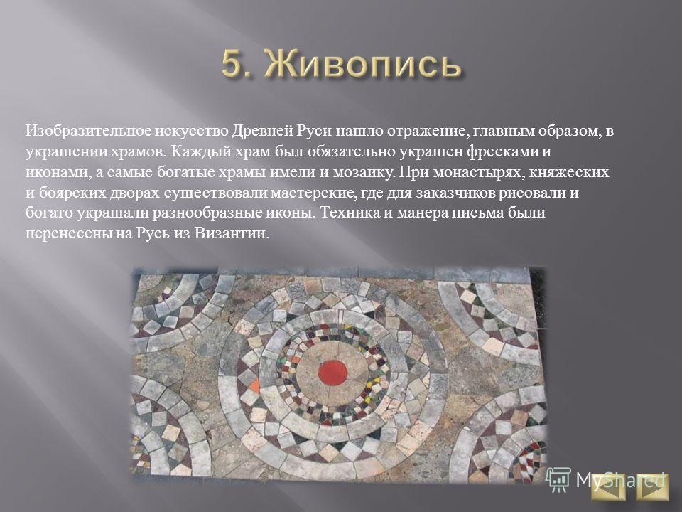 Изобразительное искусство Древней Руси нашло отражение, главным образом, в украшении храмов. Каждый храм был обязательно украшен фресками и иконами, а самые богатые храмы имели и мозаику. При монастырях, княжеских и боярских дворах существовали масте