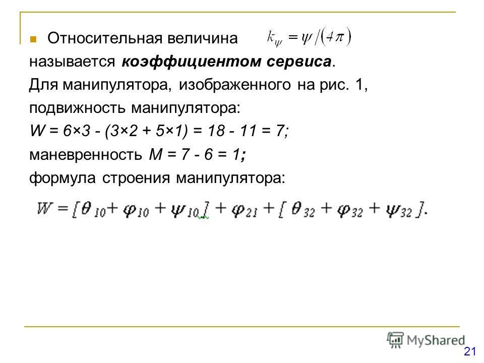 Относительная величина называется коэффициентом сервиса. Для манипулятора, изображенного на рис. 1, подвижность манипулятора: W = 6×3 - (3×2 + 5×1) = 18 - 11 = 7; маневренность M = 7 - 6 = 1; формула строения манипулятора: 21
