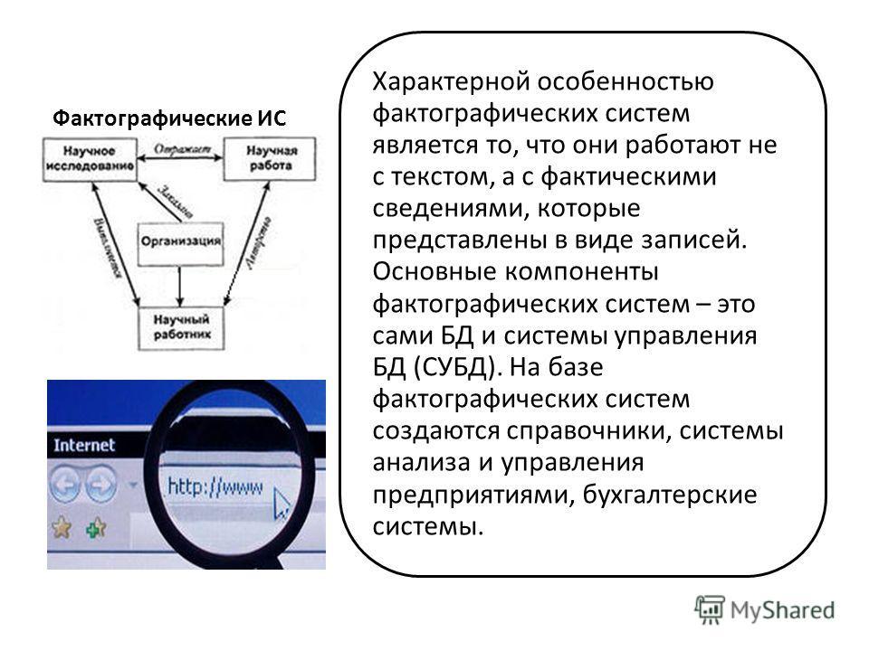 Фактографические ИС Характерной особенностью фактографических систем является то, что они работают не с текстом, а с фактическими сведениями, которые представлены в виде записей. Основные компоненты фактографических систем – это сами БД и системы упр