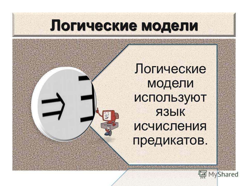 Логические модели Логические модели используют язык исчисления предикатов.
