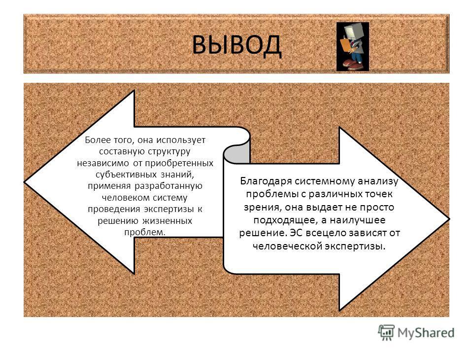 ВЫВОД Более того, она использует составную структуру независимо от приобретенных субъективных знаний, применяя разработанную человеком систему проведения экспертизы к решению жизненных проблем. Благодаря системному анализу проблемы с различных точек